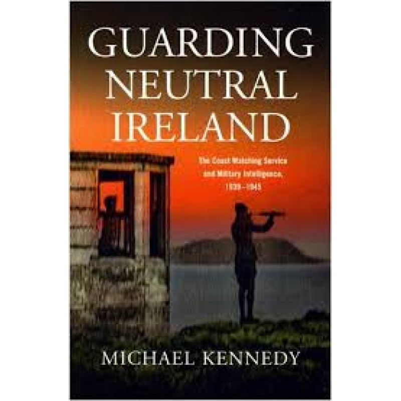 Guarding Neutral Ireland - Coast Watching Service and Military Intelligence 1939-1945