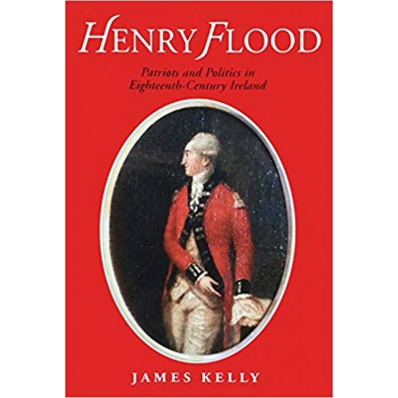 Henry Flood: Parties and Politics in Eighteenth Century Ireland