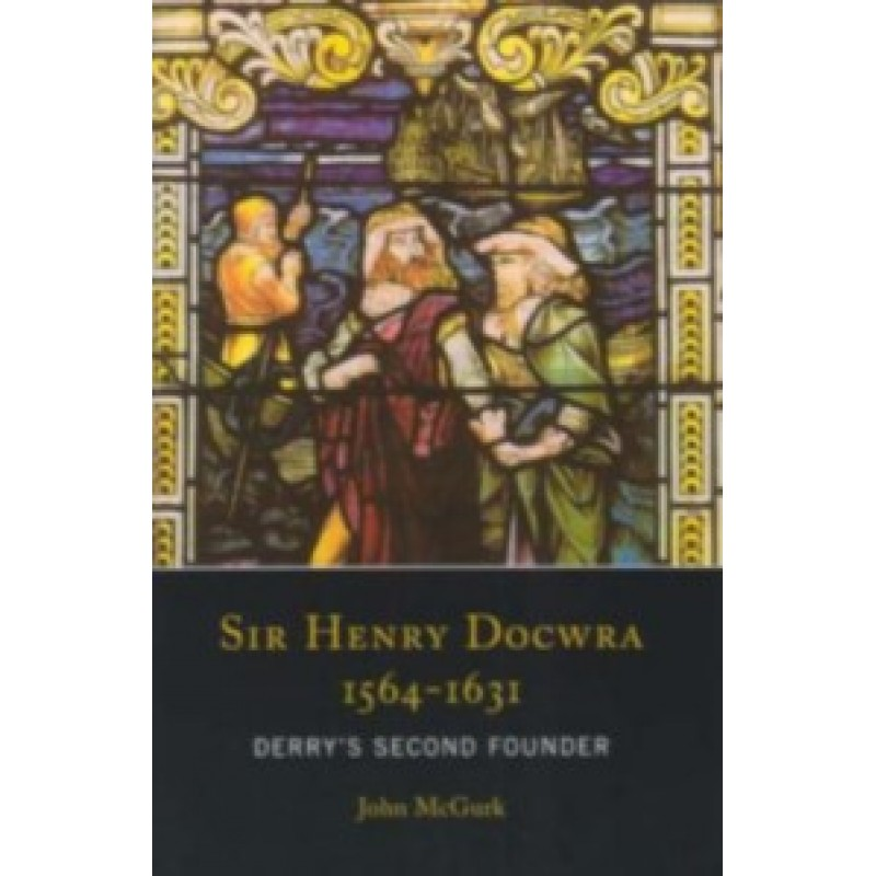 Sir Henry Docwra 1564-1631 - Derrys Second Founder