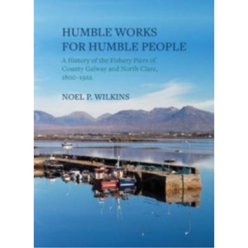 Humble Works For Humble People - A History of the Fishery Piers of County Galway and North Clare 1800-1922