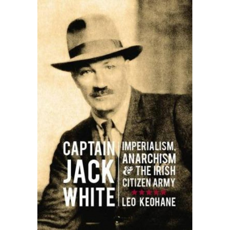 Captain Jack White - Imperialism Anarchism and the Irish Citizen Army