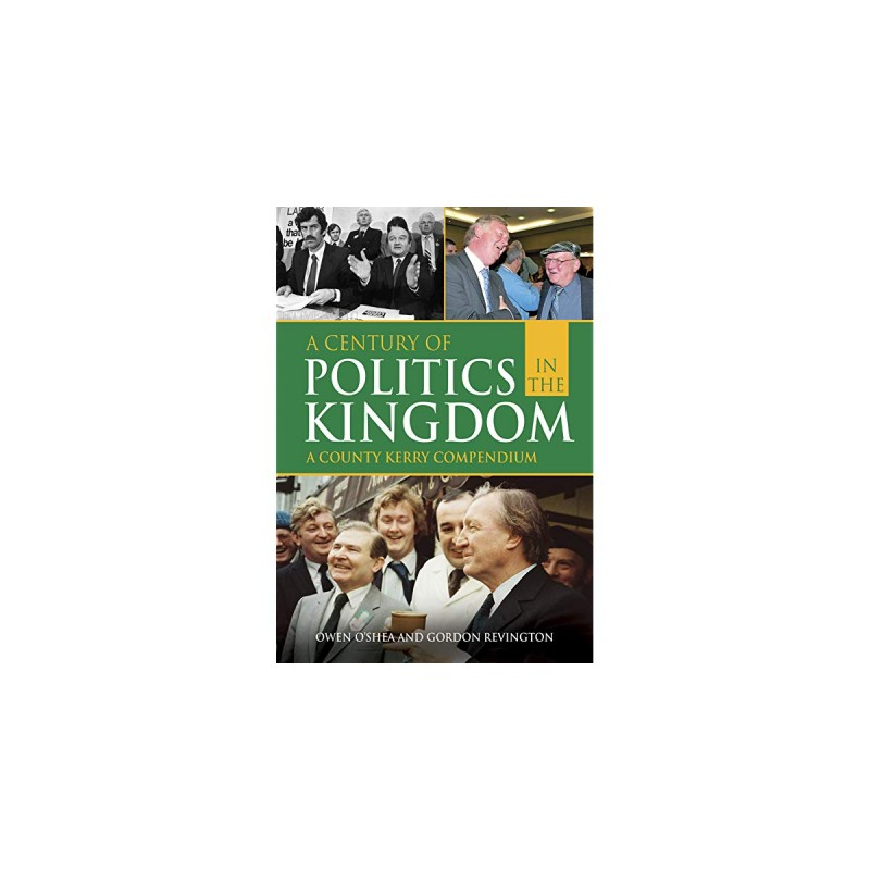 A Century of Politics in the Kingdom: A County Kerry Compendium