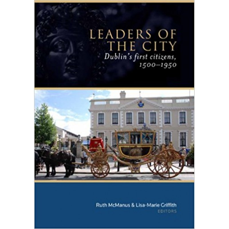 Leaders Of The City, Dublin's first citizens, 1500 - 1950.