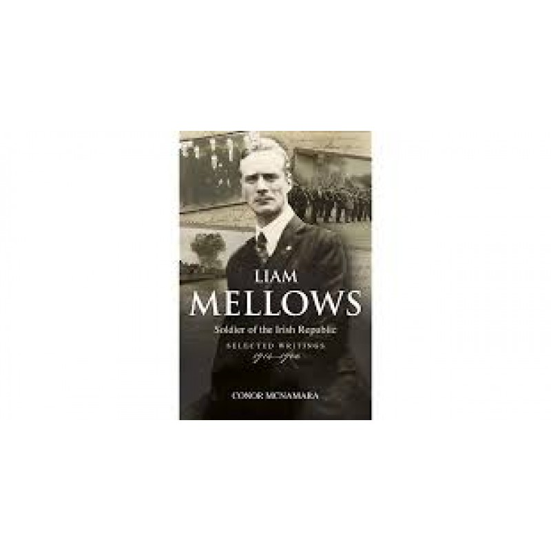 Liam Mellows: Soldier of the Irish Republic, Selected Writings, 1914–1922