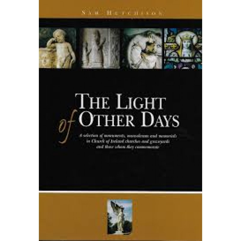 The Light of Other Days: A selection of monuments, mausoleums and memorials in Church of Ireland churches and graveyards and those who they commemorate.