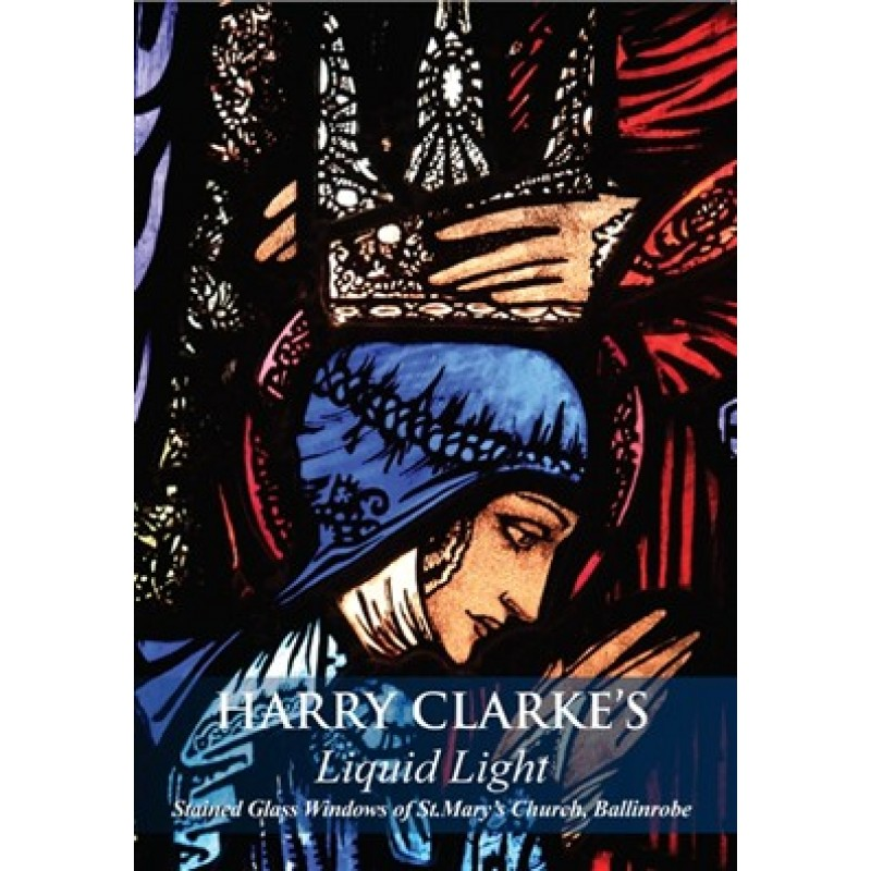 Harry Clarke's Liquid Light - Stained Glass Windows of St. Mary's Church, Ballinrobe - A5 Size