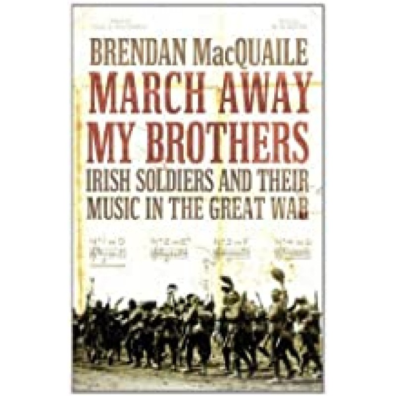 March Away My Brothers: Irish Soldiers and Their Music in the First World War
