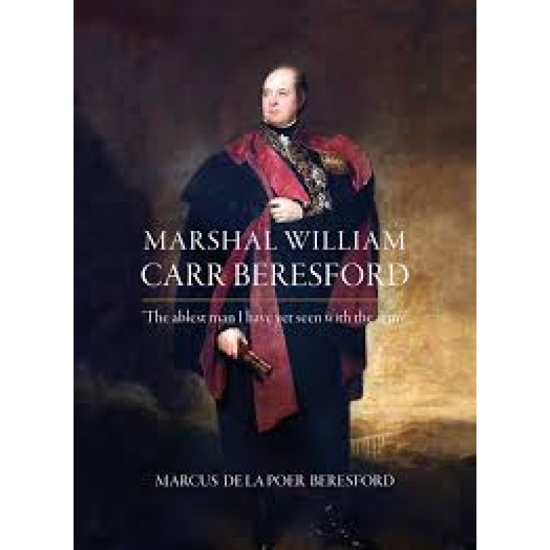 """Marshall William Carr Beresford:  """"The ablest man I have yet seen with the army"""""""
