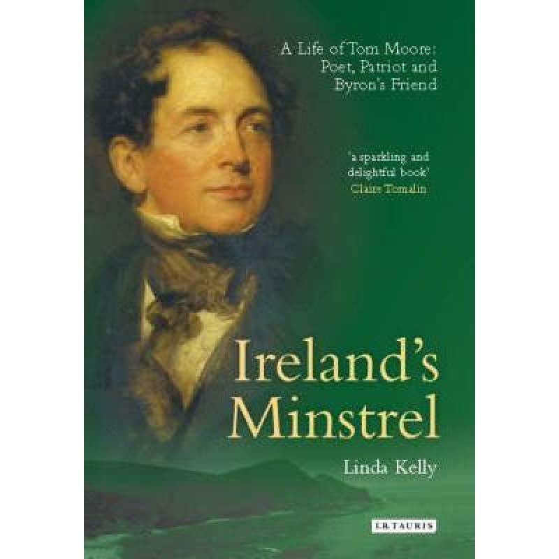 Ireland's Minstrel - A life of Tom Moore: Poet, Patriot and Byron's Friend