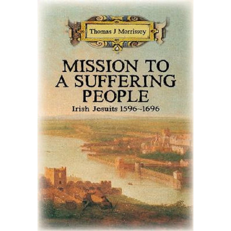 Mission To A Suffering People Irish Jesuits 1596-1696