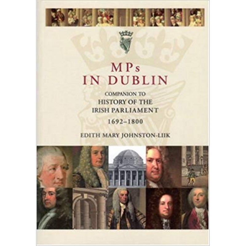MPs in Dublin: Companion to the History of the Irish Parliament 1692-1800.