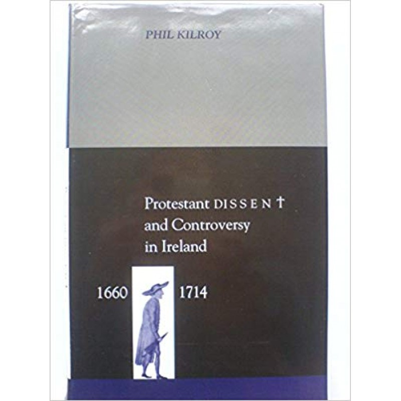 Protestant Dissent and Controversy in Ireland, 1660-1714