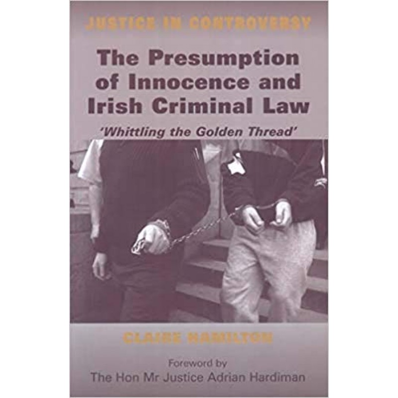 The Presumption of Innocence and Irish Criminal Law: Whittling the 'Golden Thread' (Justice in Controversy) (Justice in Controversy S.)