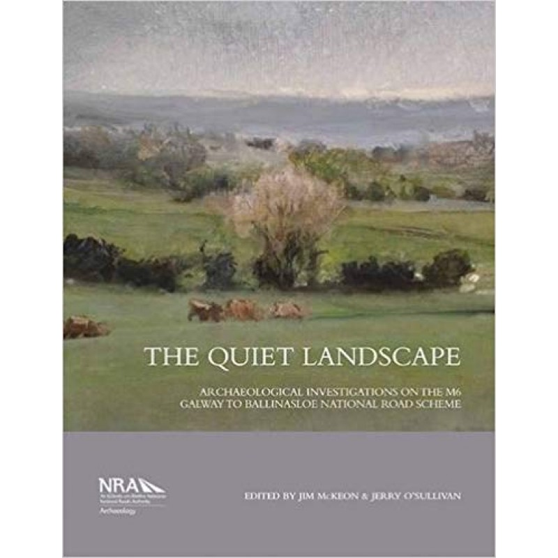 The Quiet Landscape: Archaeological Investigations on the M6 Galway to Ballinasloe National Road Scheme