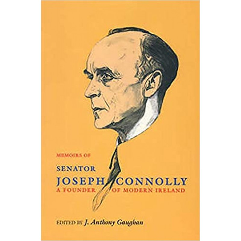 Memoirs of Senator Joseph Connolly, A Founder of Modern Ireland.
