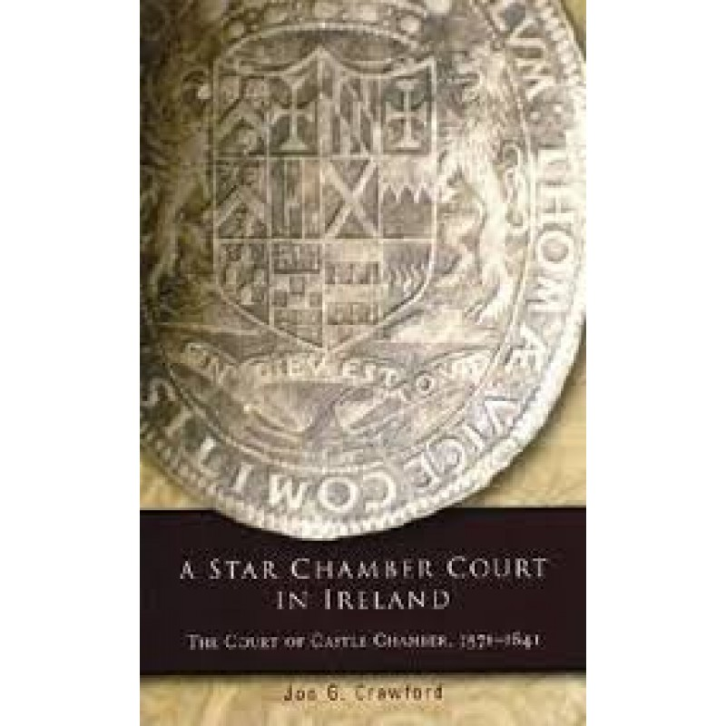 A Star Chamber Court in Ireland - The Court of Castle Chamber, 1571-1641