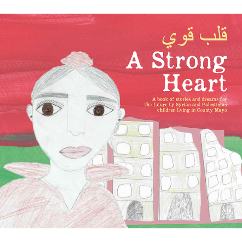 A Strong Heart- Book of Stories and dreams for the future by Syrian and Palestinian children living in County Mayo.