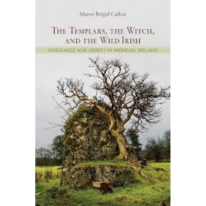 The Templars, The Witch and the Wild Irish - Vengeance and Heresy in Medieval Ireland