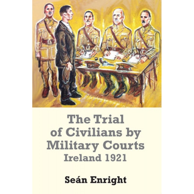 The Trial of Civilians by Military Courts Ireland 1921