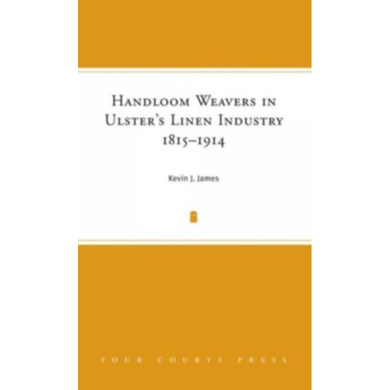 Handloom Weavers in Ulsters Linen Industry 1815-1914