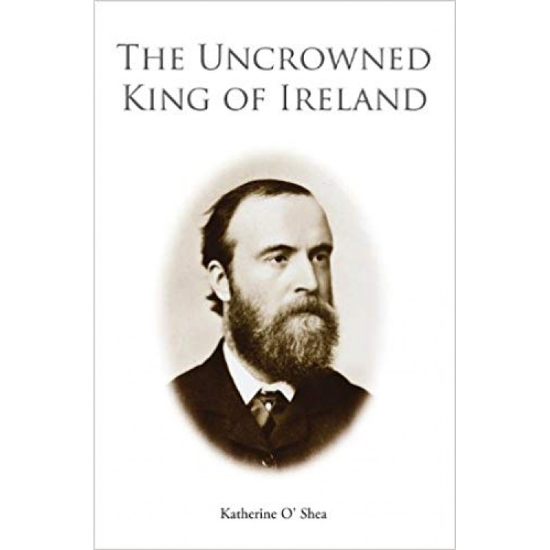 Parnell - The Uncrowned King of Ireland: His Love Story and Political Life.