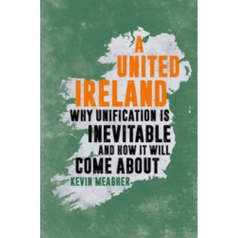 A United Ireland - Why Unification is Inevitable and How it Will Come About - Hardback