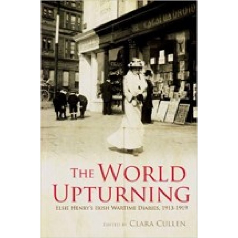 The World Upturning: Elsie Henry's Irish Wartime Diaries, 1913-1919