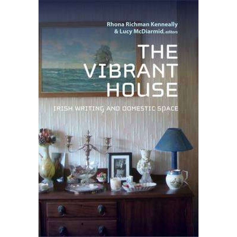The Vibrant House: Irish Writing and Domestic Space.