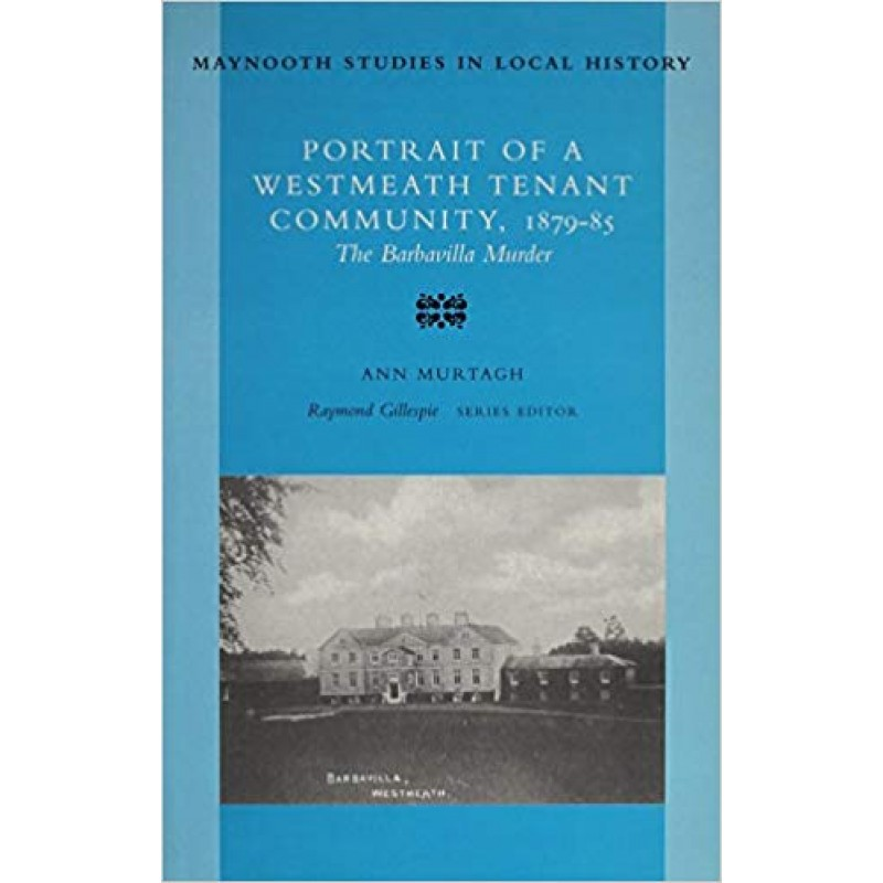 The Barbavilla Murder: Portrait of a Westmeath Tenant Community, 1879-85 (Maynooth Studies in Local History)